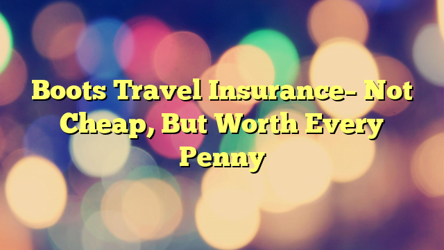 Boots Travel Insurance– Not Cheap, But Worth Every Penny