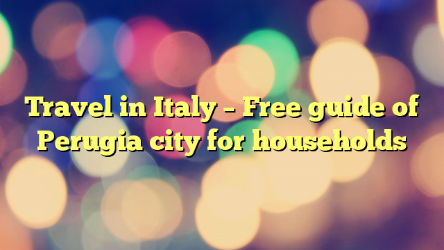 Travel in Italy – Free guide of Perugia city for households