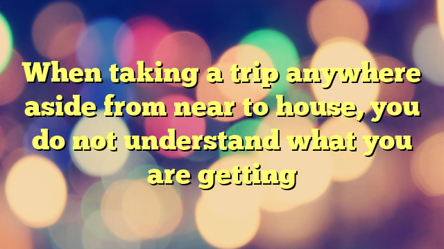 When taking a trip anywhere aside from near to house, you do not understand what you are getting