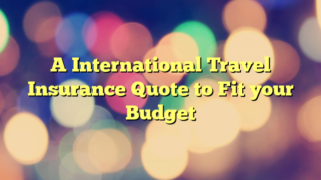 A International Travel Insurance Quote to Fit your Budget