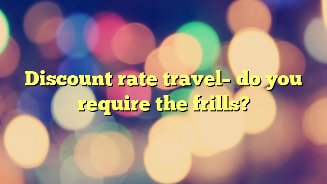 Discount rate travel– do you require the frills?