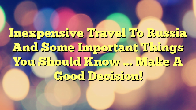 Inexpensive Travel To Russia And Some Important Things You Should Know … Make A Good Decision!