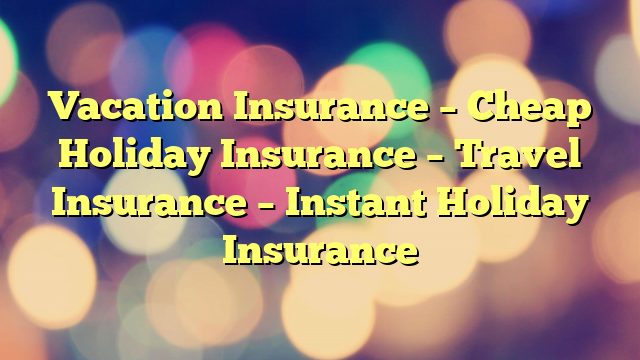 Vacation Insurance – Cheap Holiday Insurance – Travel Insurance – Instant Holiday Insurance