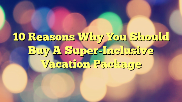 10 Reasons Why You Should Buy A Super-Inclusive Vacation Package
