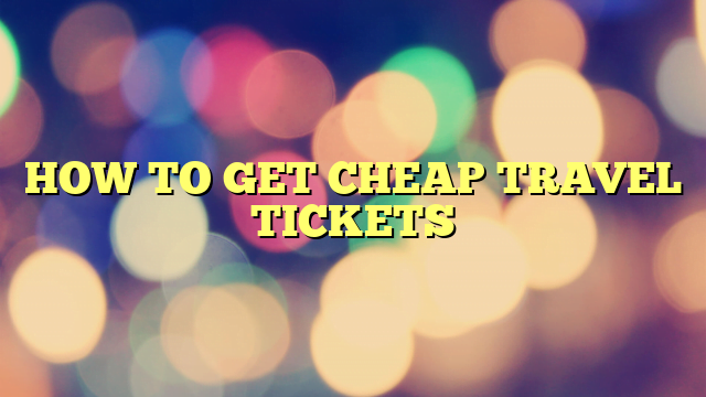 HOW TO GET CHEAP TRAVEL TICKETS