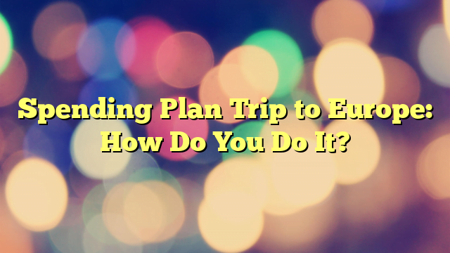 Spending Plan Trip to Europe: How Do You Do It?