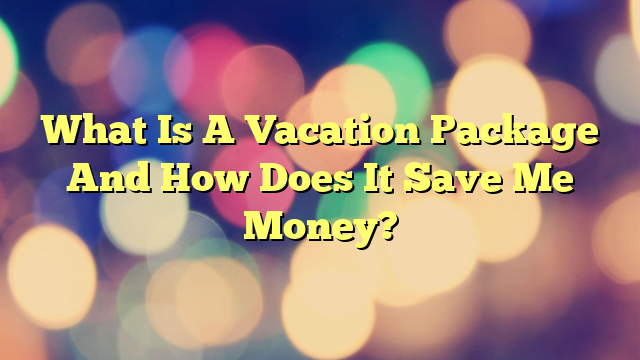 What Is A Vacation Package And How Does It Save Me Money?