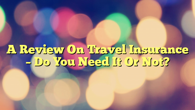 A Review On Travel Insurance – Do You Need It Or Not?
