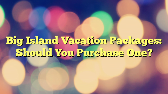 Big Island Vacation Packages: Should You Purchase One?