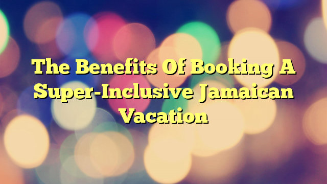 The Benefits Of Booking A Super-Inclusive Jamaican Vacation
