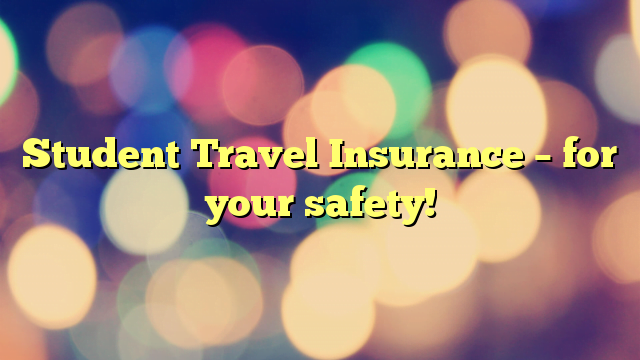 Student Travel Insurance – for your safety!