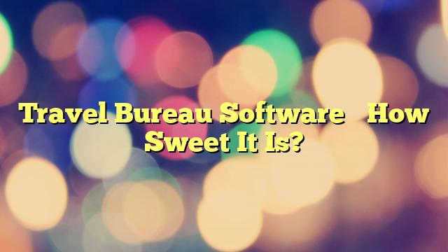 Travel Bureau Software– How Sweet It Is?